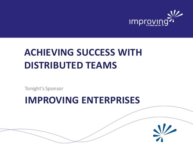 ACHIEVING SUCCESS WITH DISTRIBUTED TEAMS Tonight's Sponsor  IMPROVING ENTERPRISES