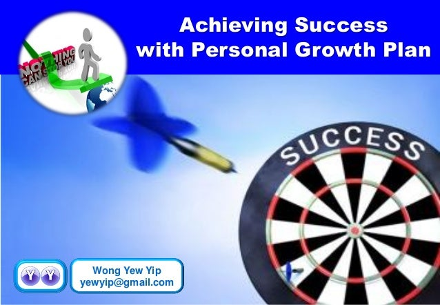 Achieving Success  with Personal Growth Plan  Wong Yew Yip  yewyip@gmail.com