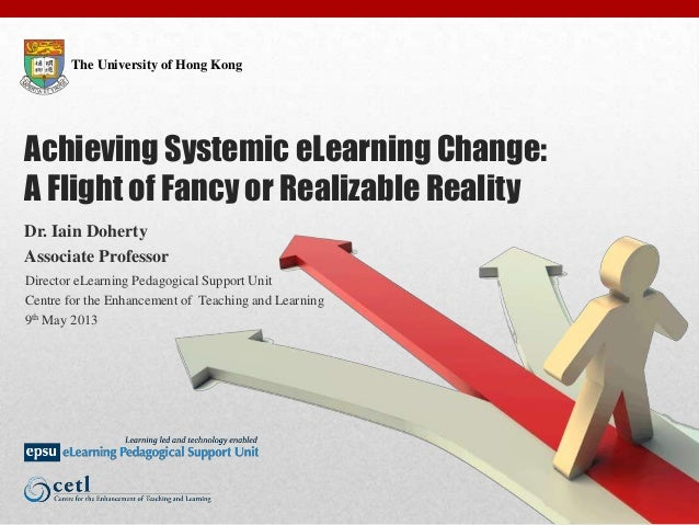 The University of Hong KongAchieving Systemic eLearning Change:A Flight of Fancy or Realizable RealityDr. Iain DohertyAsso...