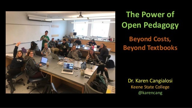 The Power of Open Pedagogy Beyond Costs, Beyond Textbooks Dr. Karen Cangialosi Keene State College @karencang