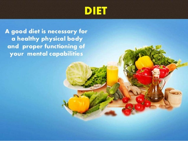 A good diet is necessary for a healthy physical body and proper functioning of your mental capabilities DIET