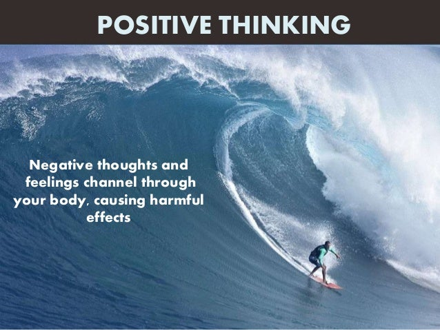 Negative thoughts and feelings channel through your body, causing harmful effects POSITIVE THINKING