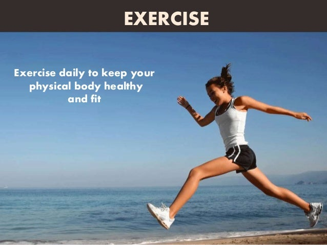 Exercise daily to keep your physical body healthy and fit EXERCISE
