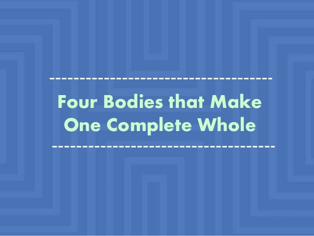 Four Bodies that Make One Complete Whole