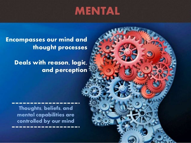 Encompasses our mind and thought processes Deals with reason, logic, and perception MENTAL Thoughts, beliefs, and mental c...