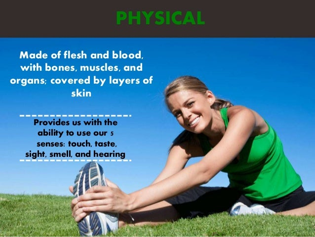 Made of flesh and blood, with bones, muscles, and organs; covered by layers of skin PHYSICAL Provides us with the ability ...