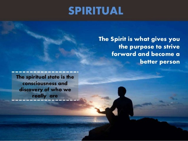 The Spirit is what gives you the purpose to strive forward and become a better person SPIRITUAL The spiritual state is the...