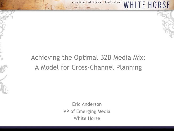Achieving the Optimal B2B Media Mix:<br />A Model for Cross-Channel Planning<br /><br />Eric Anderson<br />VP of Emerging...