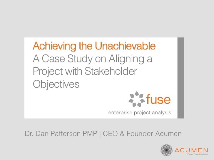 Achieving the Unachievable  A Case Study on Aligning a  Project with Stakeholder  Objectives                       enterpr...