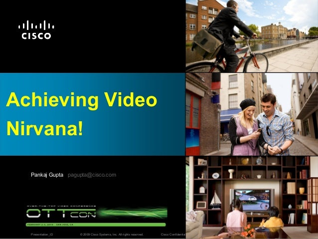 © 2009 Cisco Systems, Inc. All rights reserved. Cisco ConfidentialPresentation_ID 1 Achieving Video Nirvana! Pankaj Gupta ...