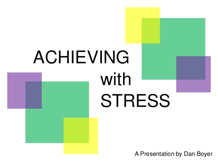ACHIEVING      with      STRESS        A Presentation by Dan Boyer