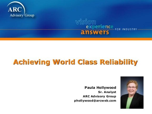 Achieving World Class Reliability Paula Hollywood Sr. Analyst ARC Advisory Group phollywood@arcweb.com