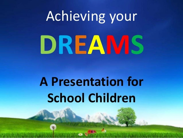 Achieving your DREAMS A Presentation for School Children