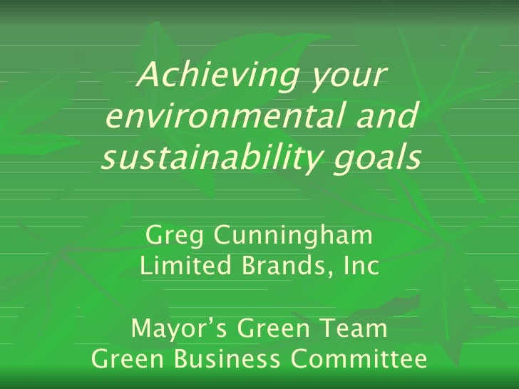 Achieving your environmental and sustainability goals Greg Cunningham Limited Brands, Inc Mayor's Green Team Green Busines...