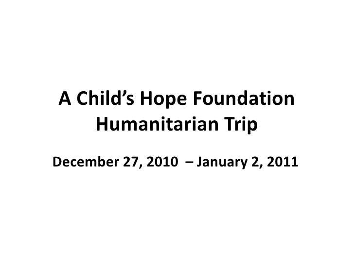 A Child's Hope FoundationHumanitarian Trip<br />December 27, 2010  – January 2, 2011<br />