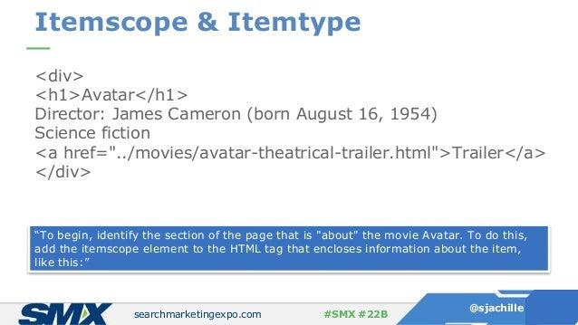 searchmarketingexpo.com @sjachille #SMX #22B Itemscope & Itemtype <div> <h1>Avatar</h1> Director: James Cameron (born Augu...