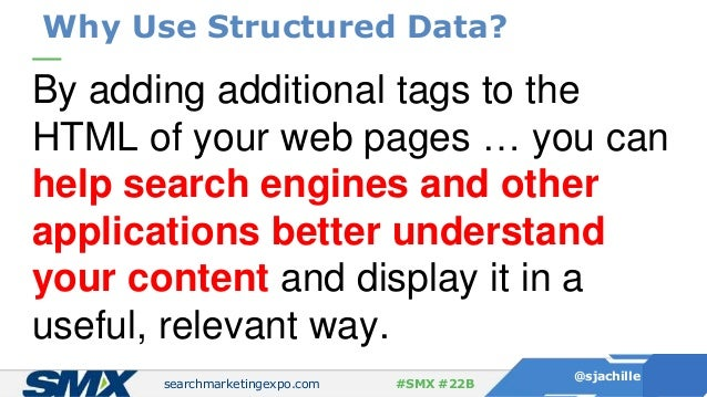 searchmarketingexpo.com @sjachille #SMX #22B Why Use Structured Data? By adding additional tags to the HTML of your web pa...