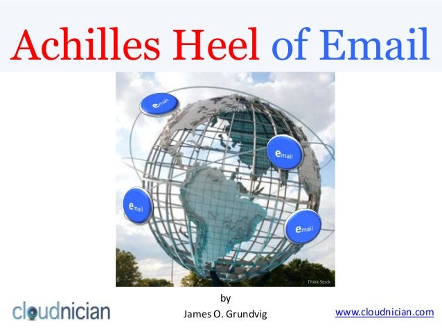 Achilles Heel of EmailThink Stockwww.cloudnician.combyJames O. Grundvig