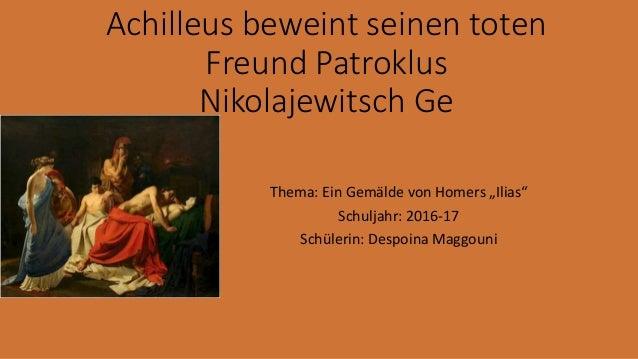 """Achilleus beweint seinen toten Freund Patroklus Nikolajewitsch Ge Thema: Ein Gemälde von Homers """"Ilias"""" Schuljahr: 2016-17..."""