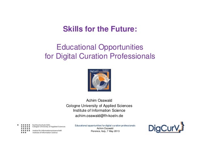 Educational opportunities for digital curation professionalsAchim OsswaldFlorence, Italy, 7 May 2013Skills for the Future:...