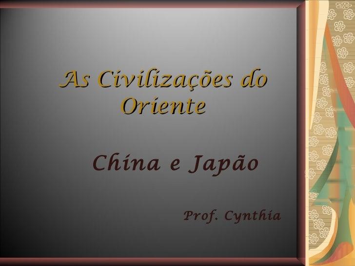 As Civilizações do Oriente China e Japão Prof. Cynthia