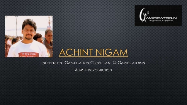 ACHINT NIGAM INDEPENDENT GAMIFICATION CONSULTANT @ GAMIFICATOR.IN A BRIEF INTRODUCTION