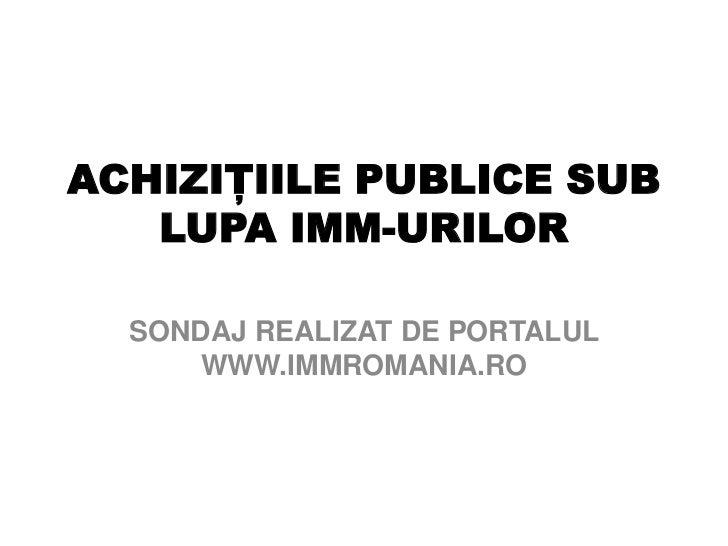 ACHIZIŢIILE PUBLICE SUB LUPA IMM-URILOR <br />SONDAJ REALIZAT DE PORTALUL WWW.IMMROMANIA.RO<br />