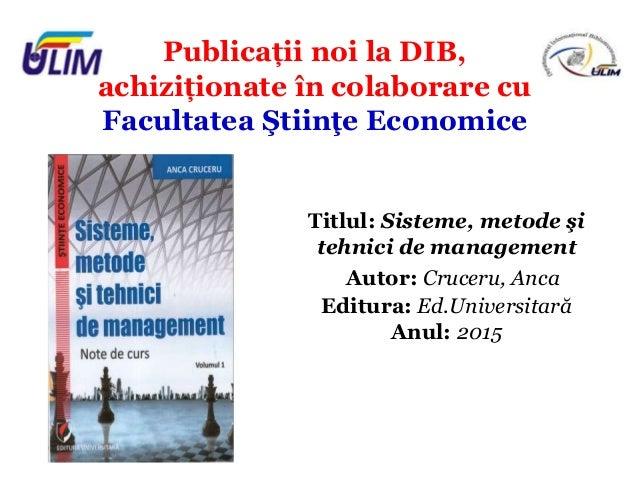 Publicații noi la DIB, achiziționate în colaborare cu Facultatea Ştiinţe Economice Titlul: Sisteme, metode şi tehnici de m...