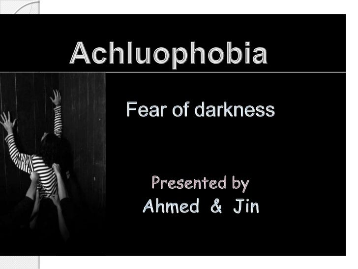 Achluophobia <br />Fear of darkness<br />Presented by<br />Ahmed  &  Jin<br />