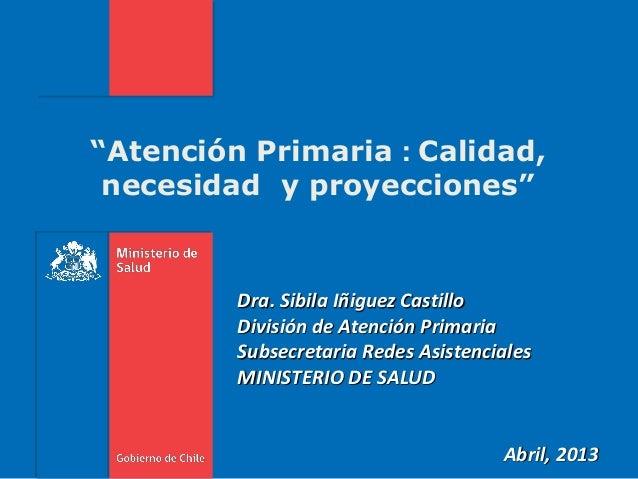 """""""Atención Primaria : Calidad,necesidad y proyecciones""""Dra. Sibila Iñiguez CastilloDivisión de Atención PrimariaSubsecretar..."""