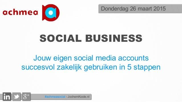 #achmeasocial - JochemKoole.nl SOCIAL BUSINESS Jouw eigen social media accounts succesvol zakelijk gebruiken in 5 stappen ...