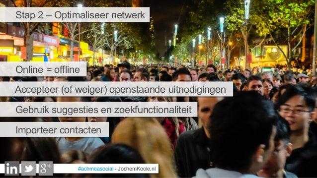 #achmeasocial - JochemKoole.nl Stap 2 – Optimaliseer netwerk Accepteer (of weiger) openstaande uitnodigingen Gebruik sugge...