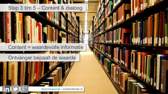 #achmeasocial - JochemKoole.nl Stap 3 t/m 5 – Content & dialoog Content = waardevolle informatie Ontvanger bepaalt de waar...