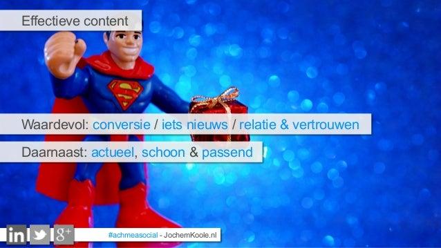 #achmeasocial - JochemKoole.nl Effectieve content Waardevol: conversie / iets nieuws / relatie & vertrouwen Daarnaast: act...