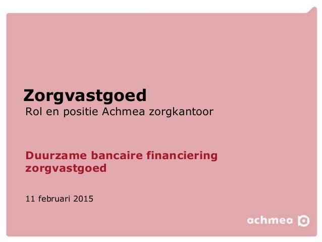 Rol en positie Achmea zorgkantoor Zorgvastgoed Duurzame bancaire financiering zorgvastgoed 11 februari 2015