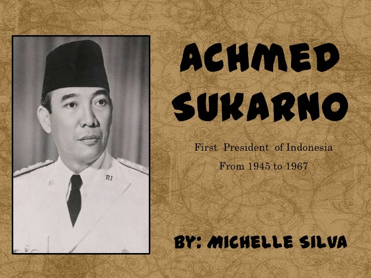 AchmedSukarno  First President of Indonesia       From 1945 to 1967By: Michelle Silva