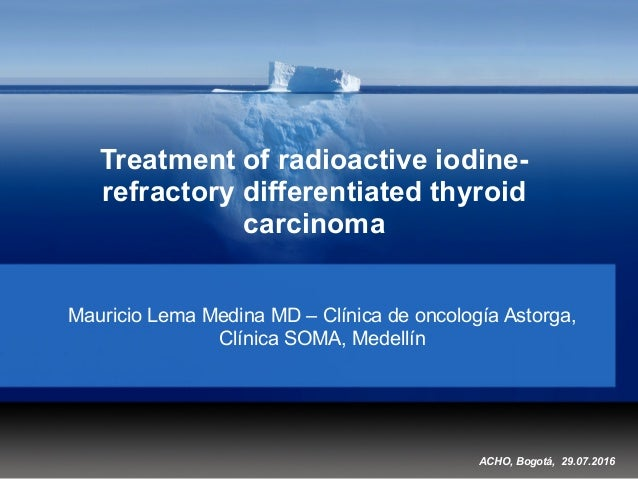 Treatment of radioactive iodine- refractory differentiated thyroid carcinoma Mauricio Lema Medina MD – Clínica de oncologí...