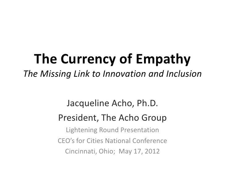 The Currency of EmpathyThe Missing Link to Innovation and Inclusion          Jacqueline Acho, Ph.D.        President, The ...