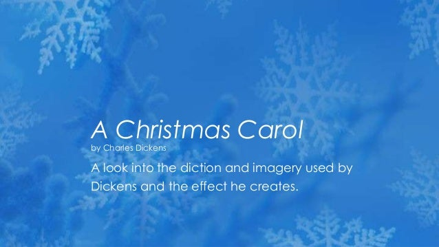 A Christmas Carolby Charles DickensA look into the diction and imagery used byDickens and the effect he creates.