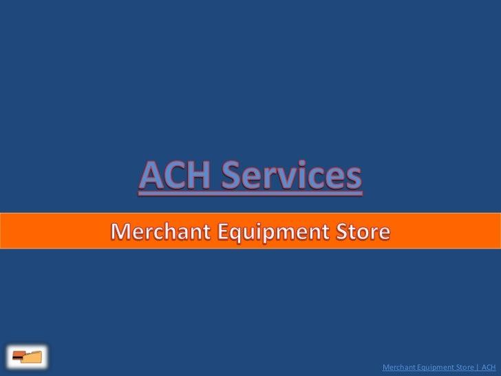 ACH Services<br />Merchant Equipment Store<br />