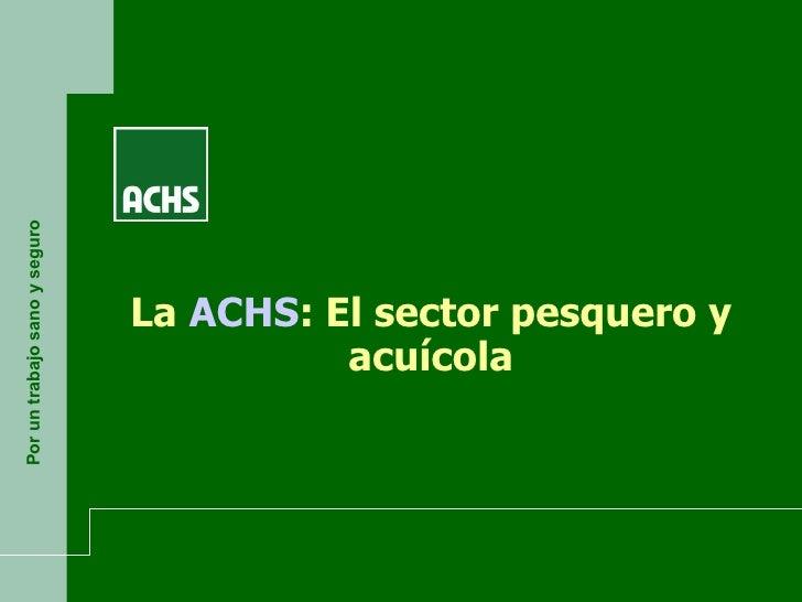 Por un trabajo sano y seguro La  ACHS : El sector pesquero y acuícola