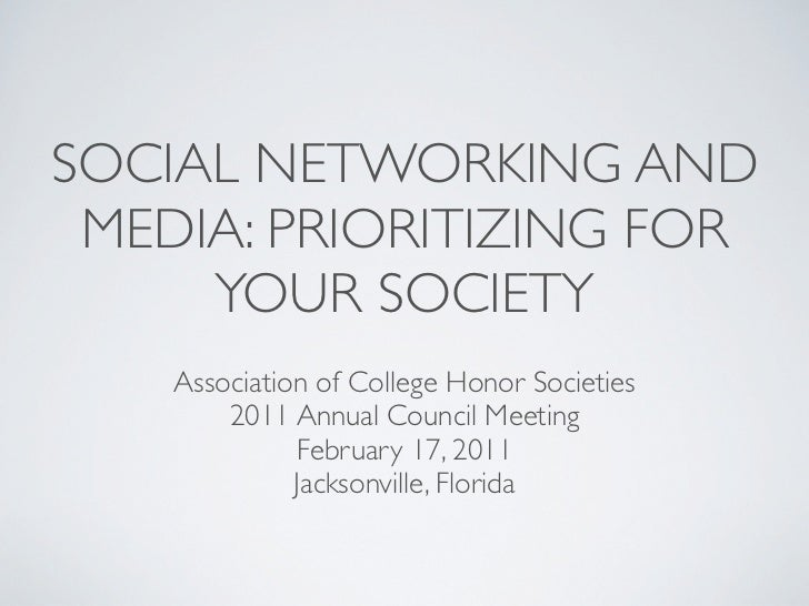 SOCIAL NETWORKING AND MEDIA: PRIORITIZING FOR     YOUR SOCIETY    Association of College Honor Societies        2011 Annua...