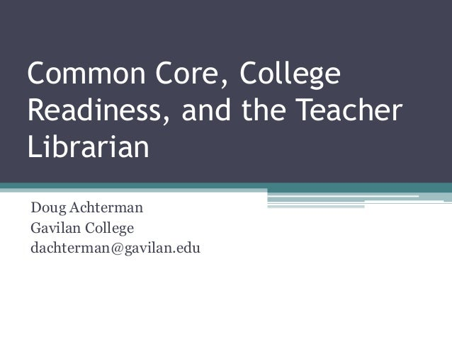 Common Core, College Readiness, and the Teacher Librarian Doug Achterman Gavilan College dachterman@gavilan.edu