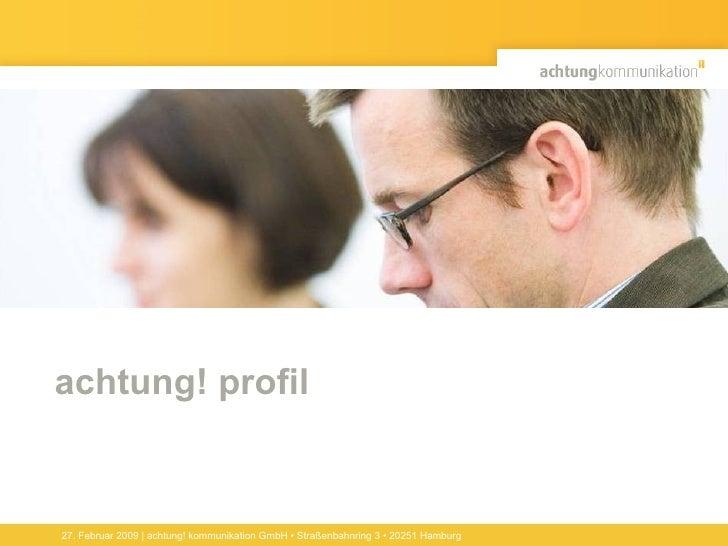 achtung! profil 27. Februar 2009 | achtung! kommunikation GmbH • Straßenbahnring 3 • 20251 Hamburg