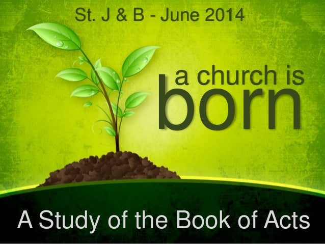 a church is born A Study of the Book of Acts St. J & B - June 2014