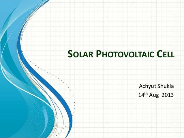 SOLAR PHOTOVOLTAIC CELL Achyut Shukla 14th Aug 2013