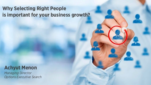 Why Selecting Right People is important for your business growth? Achyut Menon Managing Director Options Executive Search