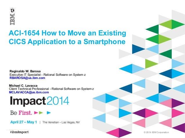 © 2014 IBM Corporation ACI-1654 How to Move an Existing CICS Application to a Smartphone © 2013 IBM Corporation Reginaldo ...