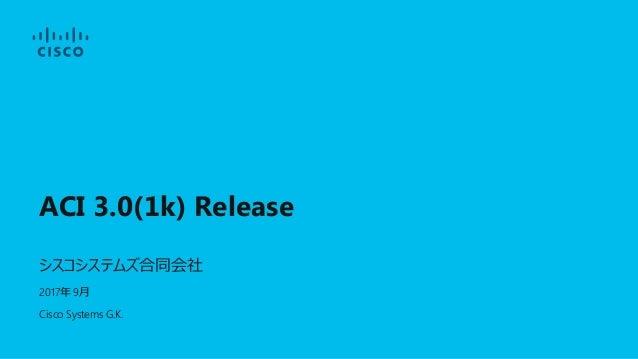 ACI 3.0(1k) Release シスコシステムズ合同会社 2017年 9月 Cisco Systems G.K.