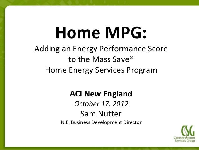 Home MPG:Adding an Energy Performance Score         to the Mass Save®  Home Energy Services Program         ACI New Englan...